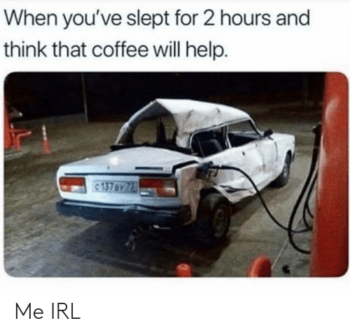 Think That: When you've slept for 2 hours and  think that coffee will help.  137 By 73 Me IRL