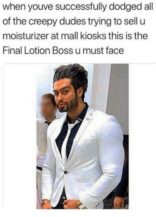 Creepy, All of The, and Boss: when youve successfully dodged all  of the creepy dudes trying to sell u  moisturizer at mall kiosks this is the  Final Lotion Boss u must face