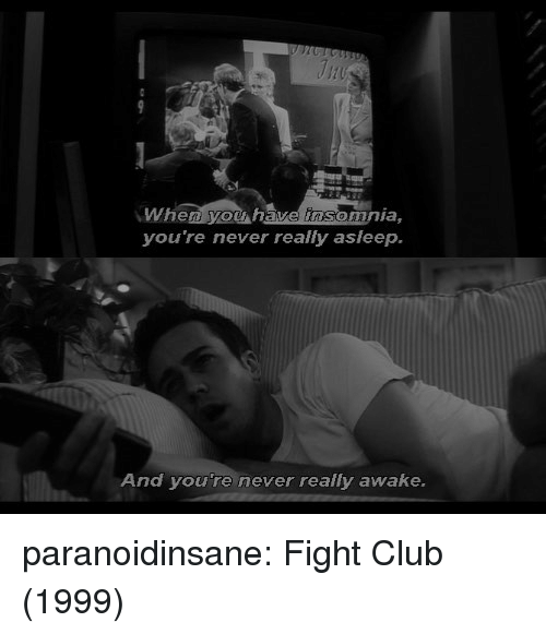Insomnia: When yow have insomnia,  you're never really asleep.  And youre never really awake. paranoidinsane:  Fight Club (1999)