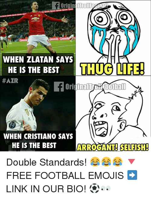 Thugs Life: WHEN ZLATAN SAYS  HE IS THE BEST  THUG LIFE!  HAZR  ootball  WHEN CRISTIANO SAYS  HE IS THE BEST  ARROGANT SELFISH! Double Standards! 😂😂😂 🔻FREE FOOTBALL EMOJIS ➡️ LINK IN OUR BIO! ⚽️👀