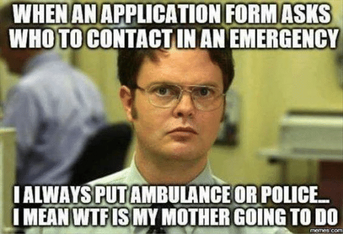 Do Memes: WHENANAPPLICATION FORM ASKS  WHOTO CONTACTIN AN EMERGENCY  I ALWAYS PUTAMBULANCE OR POLICE  MEAN WTFISMY MOTHER GOING TO DO  memes com