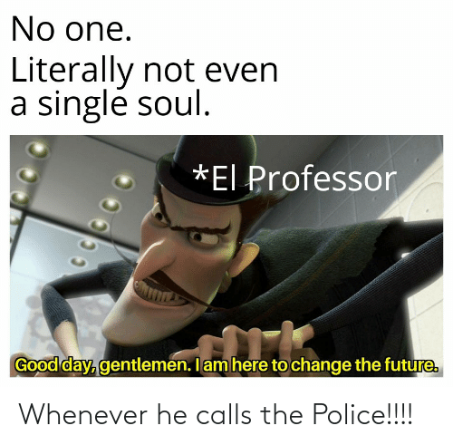 Calls: Whenever he calls the Police!!!!