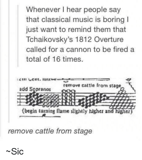 Memes, Classical Music., and 🤖: Whenever hear people say  that classical music is boring I  just want to remind them that  Tchaikovsky's 1812 Overture  called for a cannon to be fired a  total of 16 times.  remove cattle from stage  add Sopranos  (begin turning name slightly higher and  et  remove cattle from stage ~Sic