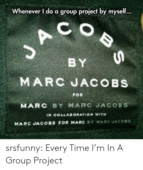 By Myself: Whenever I do a group project by myself...  C  BY  MARC JACOBS  FOR  MARC BY MARC JACOBS  IN COLLAB ORATION WITH  MARC JACOBS FOR MARC BY MARC JACOBS  BS srsfunny:  Every Time I'm In A Group Project