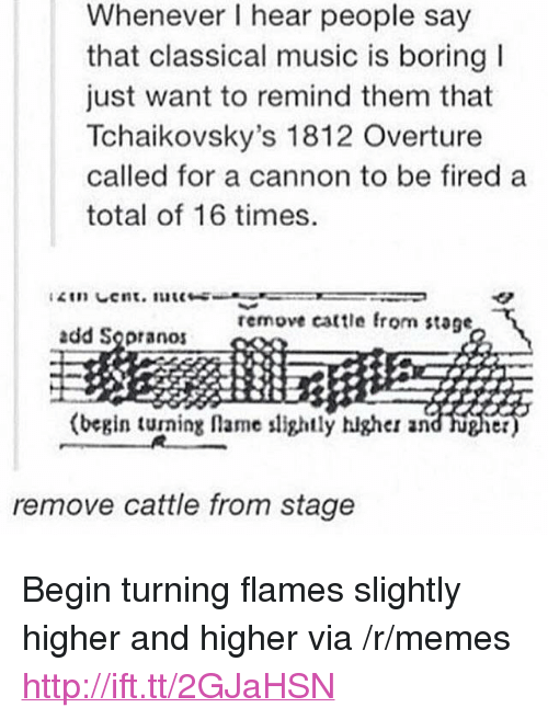 """Classical Music.: Whenever I hear people say  that classical music is boring  just want to remind them that  Tchaikovsky's 1812 Overture  called for a cannon to be fired a  total of 16 times  remove cattle fro  stage  add Sopranos  (begin turning lame lightly higher and hugier  remove cattle from stage <p>Begin turning flames slightly higher and higher via /r/memes <a href=""""http://ift.tt/2GJaHSN"""">http://ift.tt/2GJaHSN</a></p>"""