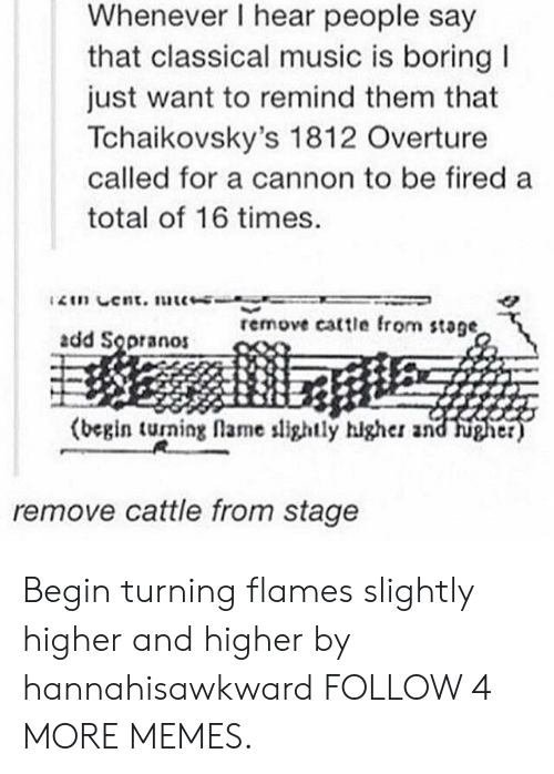 Classical Music.: Whenever I hear people say  that classical music is boring  just want to remind them that  Tchaikovsky's 1812 Overture  called for a cannon to be fired a  total of 16 times.  2in Cent. uc-  remove cattle from stage,  add Sopranos  (begin turning flame slightly hlgher and  higher)  remove cattle from stage Begin turning flames slightly higher and higher by hannahisawkward FOLLOW 4 MORE MEMES.