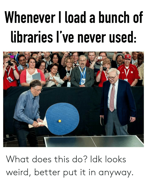 Weird, What Does, and Libraries: Whenever I load a bunch of  libraries l've never used  臾 What does this do? Idk looks weird, better put it in anyway.