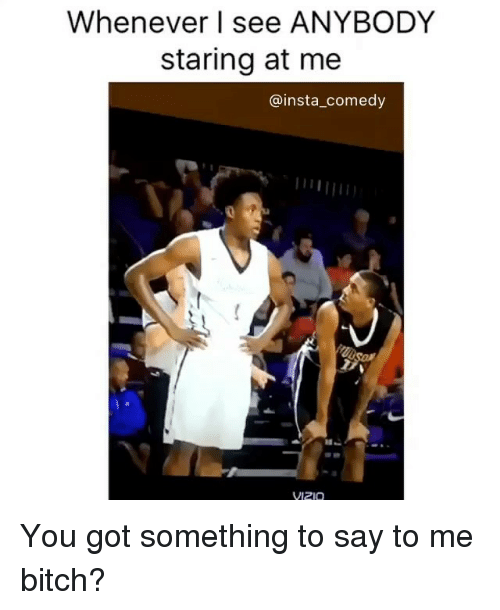 Insta Comedy: Whenever I see ANYBODY  staring at me  @insta comedy  VIZIO You got something to say to me bitch?