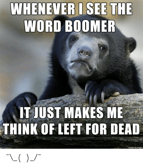 whenever: WHENEVER I SEE THE  WORD BOOMER  IT JUST MAKES ME  THINK OF LEFT FOR DEAD  made on imgur ¯\_(ツ)_/¯