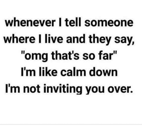 """Dank, Omg, and Live: whenever I tell someone  where I live and they say,  """"omg that's so far""""  I'm like calm down  I'm not inviting you over."""