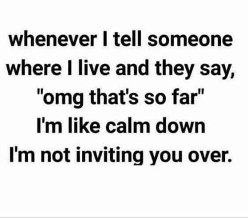 "Memes, Omg, and Live: whenever I tell someone  where I live and they say,  ""omg that's so far""  I'm like calm down  I'm not inviting you over.  Il"