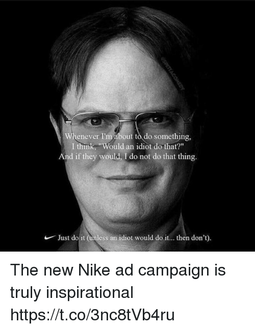 """Just Do It, Memes, and Nike: Whenever I'm about to do something,  I think, """"Would an idiot do that?""""  And if they would, I do not do that thing.  Just do it (unless an  idiot would do it... then don't) The new Nike ad campaign is truly inspirational https://t.co/3nc8tVb4ru"""