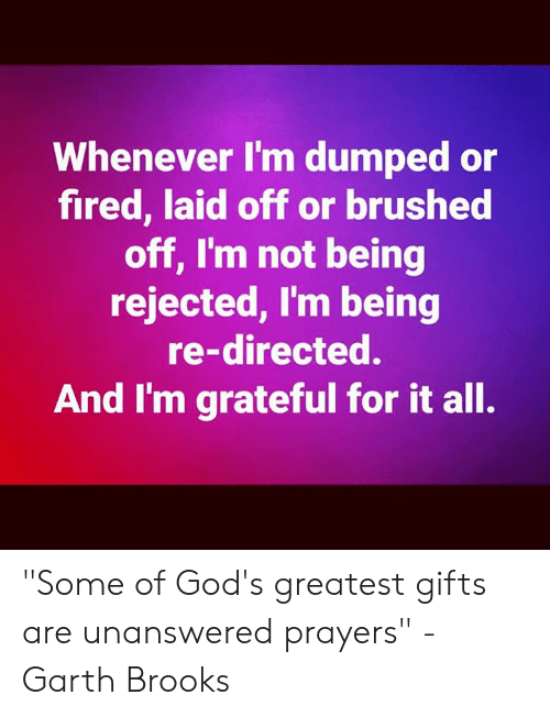 """Memes, Garth Brooks, and 🤖: Whenever I'm dumped or  fired, laid off or brushed  off, I'm not being  rejected, I'm being  re-directed.  And I'm grateful for it all. """"Some of God's greatest gifts are unanswered prayers"""" -Garth Brooks"""