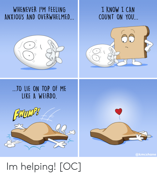 weirdo: WHENEVER I'M FEELING  ANXIOUS AND OVERWHELMED...  I KNOW I CAN  COUNT ON YOU  ...TO LIE ON TOP OF ME  LIKE A WEIRDO.  FHUMP  @kmcshane Im helping! [OC]