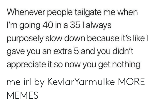 Dank, Memes, and Target: Whenever people tailgate me when  I'm going 40 in a 35 l always  purposely slow down because it's like l  gave you an extra 5 and you didn't  appreciate it so now you get nothing me irl by KevlarYarmulke MORE MEMES