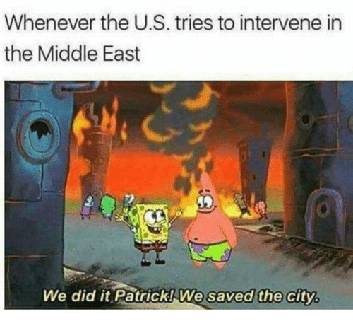 We Did It Patrick We Saved The City: Whenever the U.S. tries to intervene in  the Middle East  We did it Patrick! We  saved the city