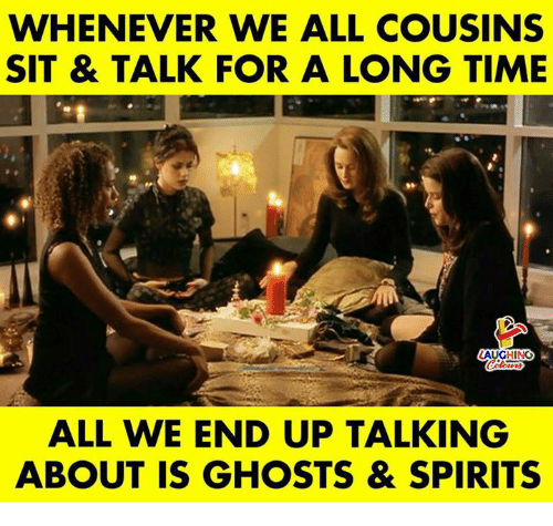 Time, Indianpeoplefacebook, and Ghosts: WHENEVER WE ALL COUSINS  SIT & TALK FOR A LONG TIME  LAUGH NG  ALL WE END UP TALKING  ABOUT IS GHOSTS & SPIRITS