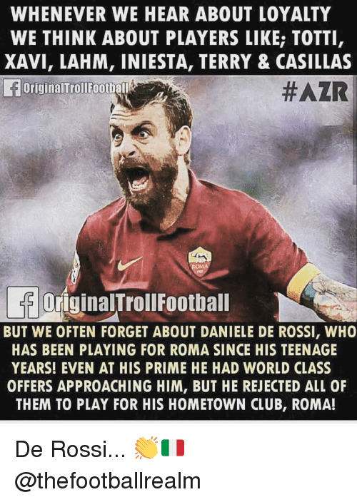 xavi: WHENEVER WE HEAR ABOUT LOYALTY  WE THINK ABOUT PLAYERS LIKE; TOTTI  XAVI, LAHM, INIESTA, TERRY & CASILLAS  OriginalTrollFootball  #AZR  OriginalTrollFoothall  BUT WE OFTEN FORGET ABOUT DANIELE DE ROSSI, WHO  HAS BEEN PLAYING FOR ROMA SINCE HIS TEENAGE  YEARS! EVEN AT HIS PRIME HE HAD WORLD CLASS  OFFERS APPROACHING HIM, BUT HE REJECTED ALL OF  THEM TO PLAY FOR HIS HOMETOWN CLUB, ROMA! De Rossi... 👏🇮🇹 @thefootballrealm