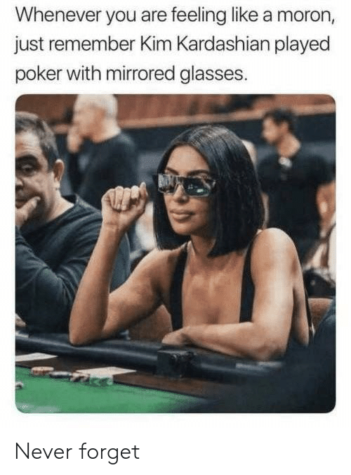 Kardashian: Whenever you are feeling like a moron,  just remember Kim Kardashian played  poker with mirrored glasses. Never forget