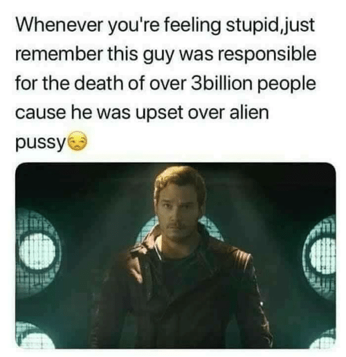 Pussy, Alien, and Death: Whenever you're feeling stupid,just  remember this guy was responsible  for the death of over 3billion people  cause he was upset over alien  pussy
