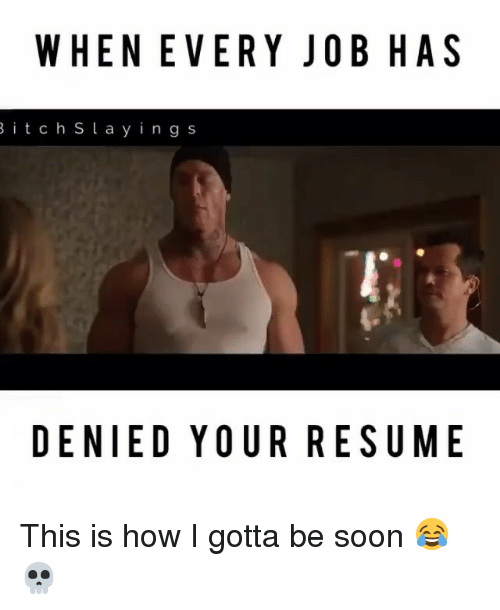 Memes, Soon..., and Resume: WHENEVERY JOB HAS  B i t c h S l a y i n g s  DENIED YOUR RESUME This is how I gotta be soon 😂💀