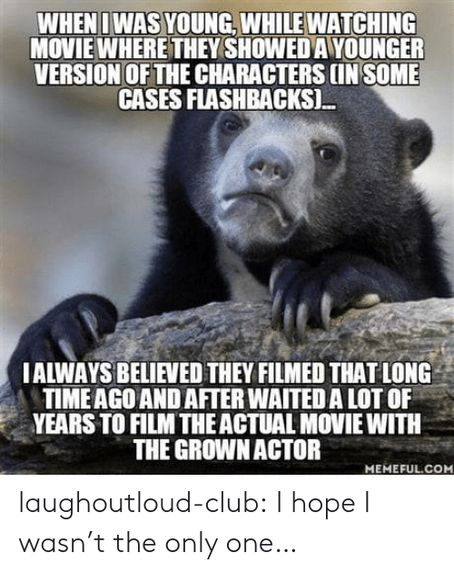 Hopely: WHENI WAS YOUNG, WHILE WATCHING  MOVIE WHERE THEY SHOWED A YOUNGER  VERSION OF THE CHARACTERS IN SOME  CASES FLASHBACKSI.  IALWAYS BELIEVED THEY FILMED THAT LONG  TIMEAGO AND AFTER WAITED A LOT OF  YEARS TO FILM THEACTUAL MOVIE WITH  THE GROWNACTOR  MEMEFUL.COM laughoutloud-club:  I hope I wasn't the only one…