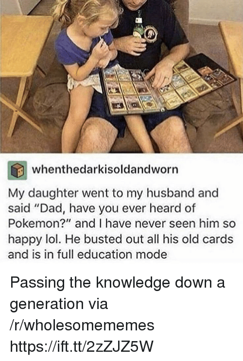 "Dad, Lol, and Pokemon: whenthedarkisoldandworn  My daughter went to my husband and  said ""Dad, have you ever heard of  Pokemon?"" and I have never seen him so  happy lol. He busted out all his old cards  and is in full education mode Passing the knowledge down a generation via /r/wholesomememes https://ift.tt/2zZJZ5W"