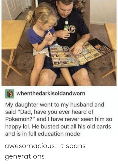 "Dad, Lol, and Pokemon: whenthedarkisoldandworn  My daughter went to my husband and  said ""Dad, have you ever heard of  Pokemon?"" and I have never seen him so  happy lol. He busted out all his old cards  and is in full education mode awesomacious:  It spans generations."