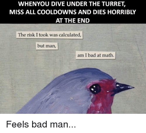 But Man Am I Bad At Math: WHENYOU DIVE UNDER THE TURRET,  MISS ALL COOLDOWNS AND DIES HORRIBLY  AT THE END  The risk I took was calculated,  but man,  am I bad at math. Feels bad man...