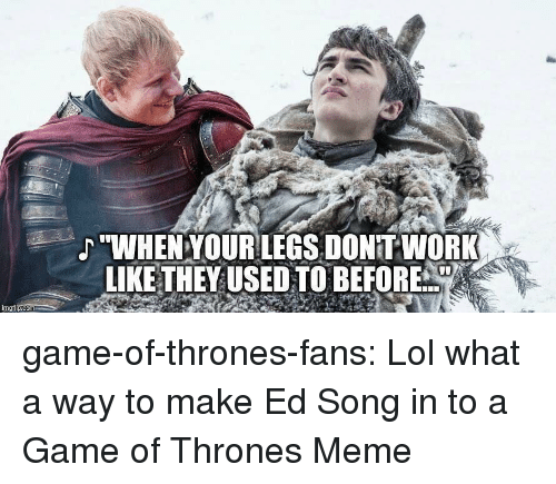 "Game of Thrones, Lol, and Meme: ""WHENYOURLEGS, DONITWORK  LIKE THEYUSED TO BEFORE  imgilp.com game-of-thrones-fans:  Lol what a way to make Ed Song in to a Game of Thrones Meme"