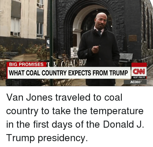 The Donald: WHER  BIG PROMISES  WHAT COAL COUNTRY EXPECTS FROM TRUMP  CNN  6:37 PM PT  AC360° Van Jones traveled to coal country to take the temperature in the first days of the Donald J. Trump presidency.