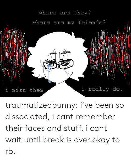 where are they: where are they?  where are my Iriend3  i miss them  i really do traumatizedbunny:  i've been so dissociated, i cant remember their faces and stuff. i cant wait until break is over.okay to rb.