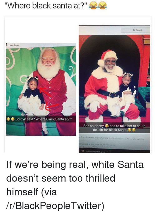 "Being Real: ""Where black santa at?""  Q Search  Lenox Square  Jordyn said ""Where Black Santa at??""  22""  She so phony had to take her to south  dekalb for Black Santa  From Buckhead to Decatut 29 HapxtHol days  Intetnationallordy  Elook at that smile for the real Santa  Te ulding Phot-png <p>If we're being real, white Santa doesn't seem too thrilled himself (via /r/BlackPeopleTwitter)</p>"