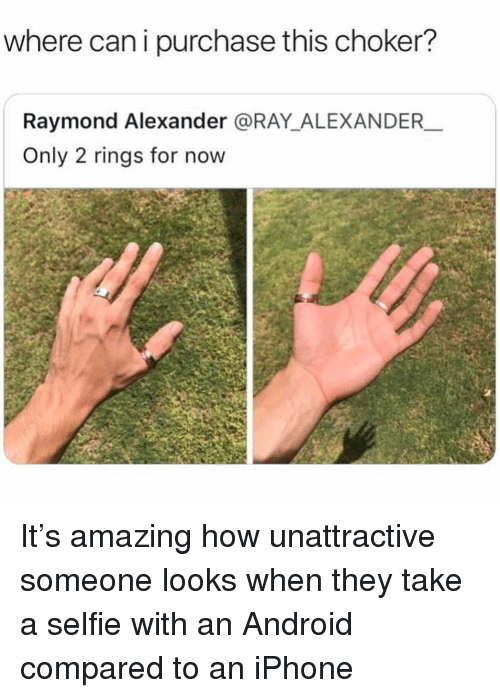 Android, Iphone, and Selfie: where can i purchase this choker?  Raymond Alexander @RAY_ALEXANDER  Only 2 rings for now It's amazing how unattractive someone looks when they take a selfie with an Android compared to an iPhone