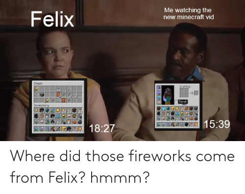where did: Where did those fireworks come from Felix? hmmm?