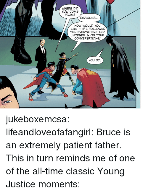 Did You Come From: WHERE DID  YOU COME  FROM?  DIABOLICAL!  HOW WOULD YOU  LIKE IT IF I F LLOWED  YOU EVERYWHERE AND  LISTENED IN N YOUR  CONVERSATIONS!  YOU DO. jukeboxemcsa: lifeandloveofafangirl: Bruce is an extremely patient father. This in turn reminds me of one of the all-time classic Young Justice moments: