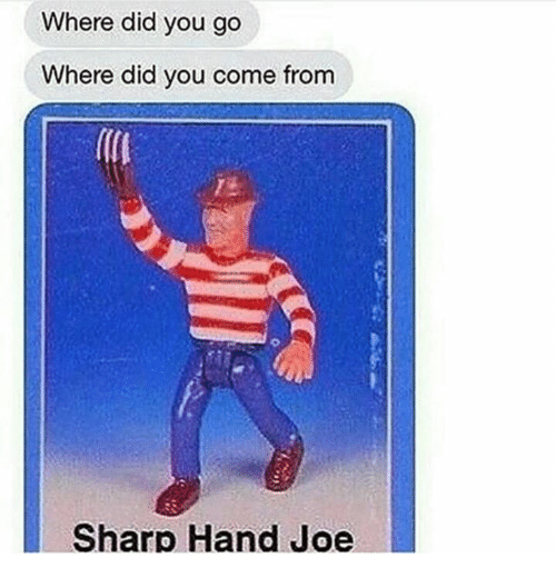 Did You Come From: Where did you go  Where did you come from  Sharp Hand Joe