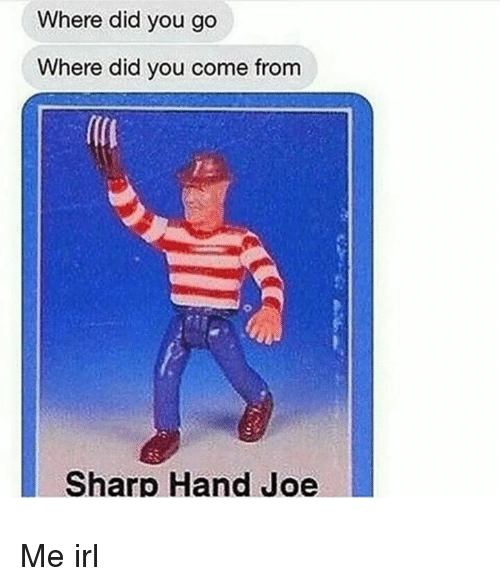 Did You Come From: Where did you go  Where did you come from  Sharp Hand Joe Me irl