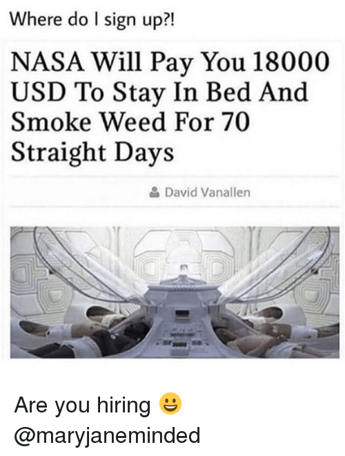 Memes, Nasa, and Weed: Where do I sign up?!  NASA Will Pay You 18000  USD To Stay In Bed And  Smoke Weed For 70  Straight Days  David Vanallen Are you hiring 😀 @maryjaneminded