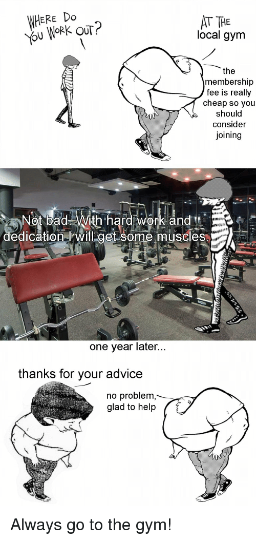 hard work and dedication: WHERE Do  ou WORK OUT?  AT THE  local gym  the  membership  fee is really  cheap so you  should  consider  joining  Not bad With hard work and  dedication will get some muscles  one year later  thanks for your advice  no problem  glad to help <p>Always go to the gym!</p>