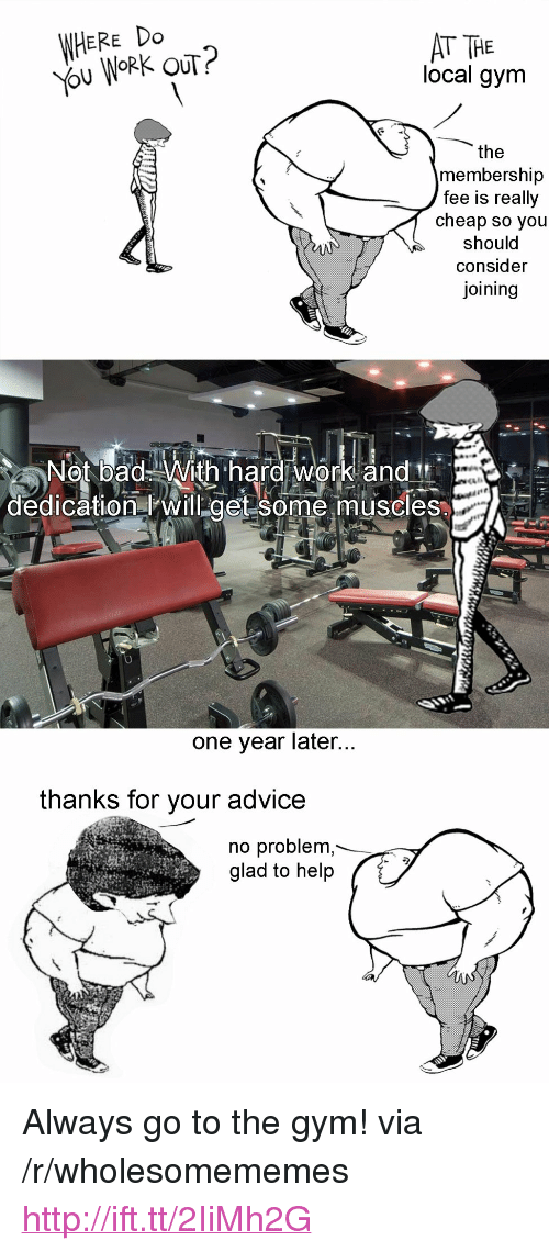 """hard work and dedication: WHERE Do  ou WORK OUT?  AT THE  local gym  the  membership  fee is really  cheap so you  should  consider  joining  Not bad With hard work and  dedication will get some muscles  one year later  thanks for your advice  no problem  glad to help <p>Always go to the gym! via /r/wholesomememes <a href=""""http://ift.tt/2IiMh2G"""">http://ift.tt/2IiMh2G</a></p>"""