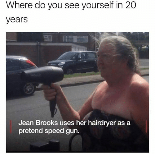 Her, Gun, and Speed: Where do you see yourself in 20  years  Jean Brooks uses her hairdryer as a  pretend speed gun.