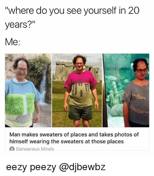 """Memes, 🤖, and Photos: """"where do you see yourself in 20  years?""""  Me:  Man makes sweaters of places and takes photos of  himself wearing the sweaters at those places  Danaerous Minds eezy peezy @djbewbz"""