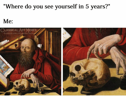 """Facebook, Memes, and facebook.com: """"Where do you see yourself in 5 years?""""  Me:  CLASSİCALART MEMES  facebook.com/classicalartmem"""