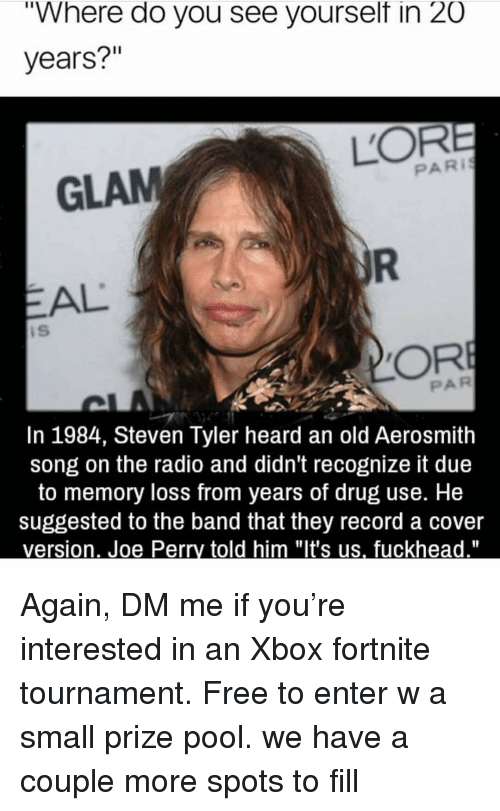 """Aerosmith, Radio, and Steven Tyler: """"Where do you see yourselt in 20  years?""""  GLAM  PARI  EAL  iS  PAR  In 1984, Steven Tyler heard an old Aerosmith  song on the radio and didn't recognize it due  to memory loss from years of drug use. He  suggested to the band that they record a cover Again, DM me if you're interested in an Xbox fortnite tournament. Free to enter w a small prize pool. we have a couple more spots to fill"""