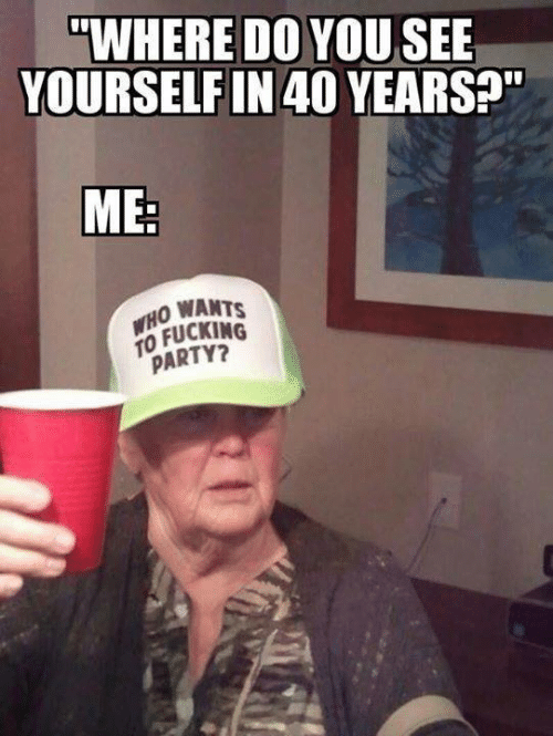 """Dank, Fucking, and Party: """"WHERE DO YOUSEE  YOURSELF IN 40 YEARS?""""  ME:  WHO WANTS  TO FUCKING  PARTY?"""