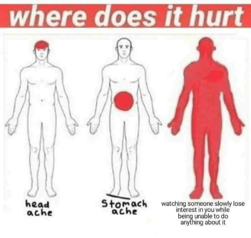Head, Stomach, and You: where does it hurt  head  ache  Stomach  ache  watching someone slowly lose  interest in you while  being unable to do  anything about it