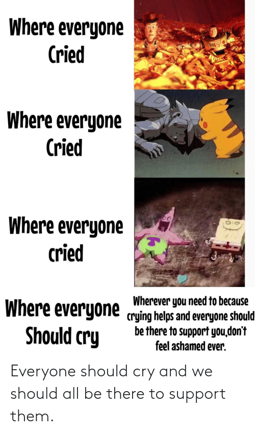 Crying, Helps, and Cry: Where everyone  Cried  000  Where everyone  Cried  Where everyone  cried  Wherever you need to because  Where everyone crying helps and everyone should  be there to support you,don't  feel ashamed ever.  Should cry Everyone should cry and we should all be there to support them.