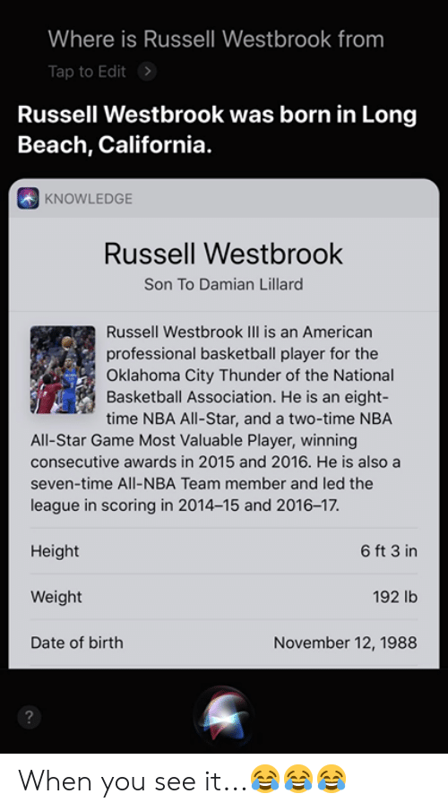 NBA All-Star Game: Where is Russell Westbrook from  Tap to Edit>  Russell Westbrook was born in Long  Beach, California.  KNOWLEDGE  Russell Westbrook  Son To Damian Lillard  Russell Westbrook IIl is an Americarn  professional basketball player for the  Oklahoma City Thunder of the National  Basketball Association. He is an eight-  time NBA All-Star, and a two-time NBA  All-Star Game Most Valuable Player, winning  consecutive awards in 2015 and 2016. He is also a  seven-time All-NBA Team member and led the  league in scoring in 2014-15 and 2016-17.  Height  Weight  Date of birth  6 ft 3 in  192 lb  November 12, 1988  2 When you see it...😂😂😂