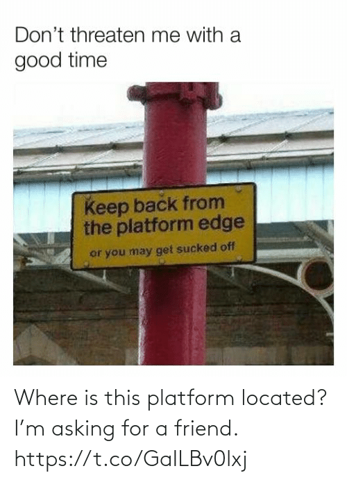 Asking For: Where is this platform located? I'm asking for a friend. https://t.co/GaILBv0lxj